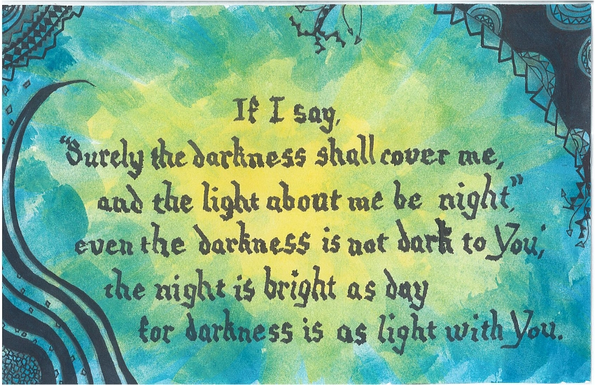"""If I say, """"Surely the darkness shall cover me, and the light about me be night,"""" even the darkness is not dark to You; the night is bright as day for darkness is as light with You."""