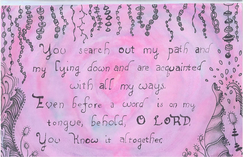 You search out my path and my lying down and are acquainted with all my ways. Even before a word is on my tongue, behold, O LORD, You know it altogether.