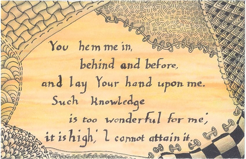You hem me in, behind and before, and la Your hand upon me. Such knowledge is too wonderful for me; it is high; I cannot attain it.