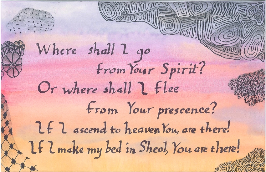 Where shall I go from Your Spirit? Or where shall I flee from Your presence? If I ascend to heaven, You are there! If I make my bed in Sheol, You are there!