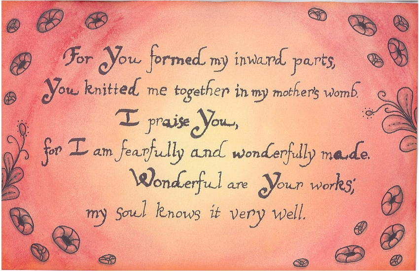 For You formed my inward parts, You knitted me together in my mother's womb. I praise You, for I am fearfully and wonderfully made. Wonderful are Your works; my soul knows it very well.