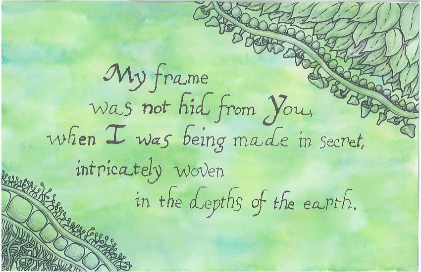 My frame was not hid from You, when I was being made in secret, intricately woven in the depths of the earth.