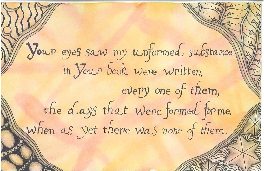 Your eyes saw my unformed substance in Your book were written, every one of them, the days that were formed for me, when as yet there was none of them.