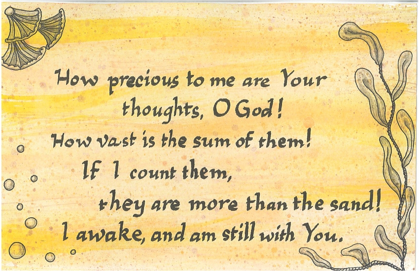 How Precious to me are Your thoughts, O God! How vast is the sum of them! If I count them, they are more than the sand! I awake, and am still with You.