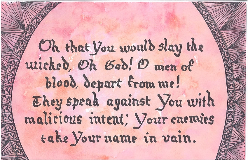 Oh that You would slay the wicked, Oh God! O men of blood, depart from me! They speak against You with malicious intent; Your enemies take Your name in vain.